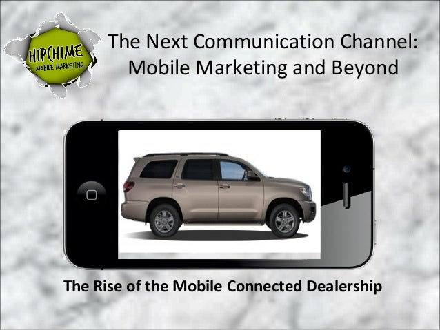 The Next Communication Channel:       Mobile Marketing and BeyondThe Rise of the Mobile Connected Dealership