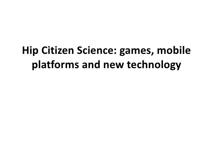 Hip Citizen Science: games, mobile  platforms and new technology