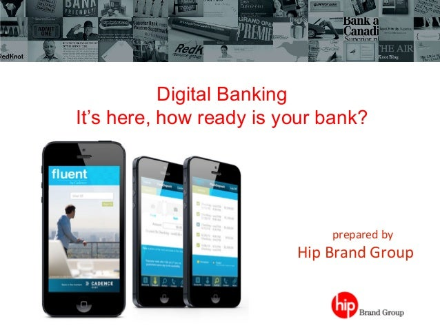 Digital Banking It's here, how ready is your bank?                 prepared  by             Hip  B...