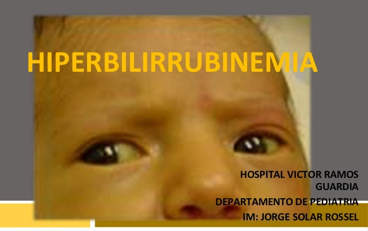 HIPERBILIRRUBINEMIA HOSPITAL VICTOR RAMOS GUARDIA DEPARTAMENTO DE PEDIATRIA IM: JORGE SOLAR ROSSEL