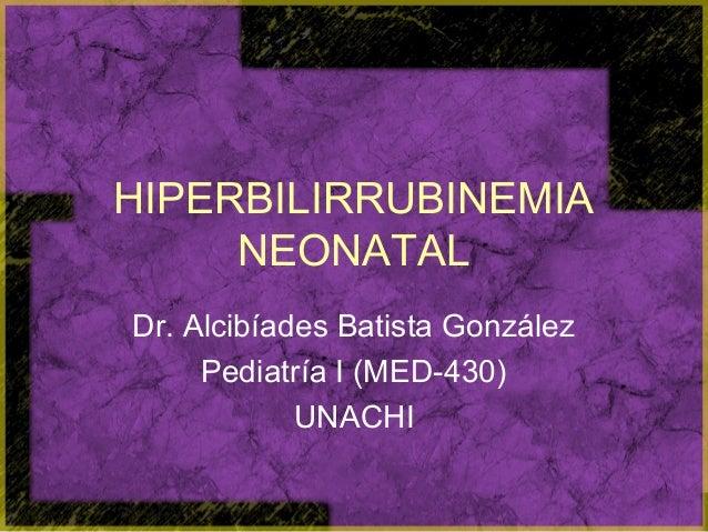 HIPERBILIRRUBINEMIA     NEONATALDr. Alcibíades Batista González     Pediatría I (MED-430)            UNACHI