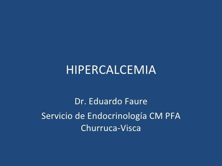 HIPERCALCEMIA Dr. Eduardo Faure Servicio de Endocrinología CM PFA Churruca-Visca