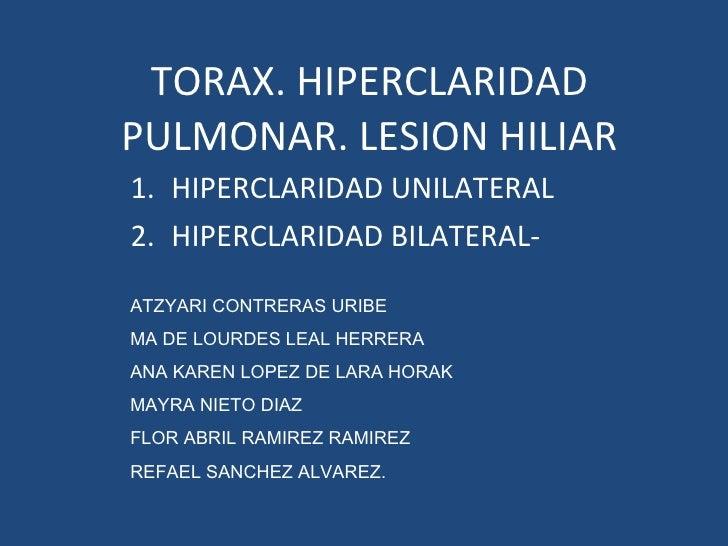 TORAX. HIPERCLARIDAD PULMONAR. LESION HILIAR <ul><li>HIPERCLARIDAD UNILATERAL </li></ul><ul><li>HIPERCLARIDAD BILATERAL- <...