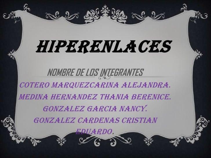 HIPERENLACES      NOMBRE DE LOS INTEGRANTES   :COTERO MARQUEzCARINA ALEJANDRA.MEDINA HERNANDEZ THANIA BERENICE.     GONZAL...
