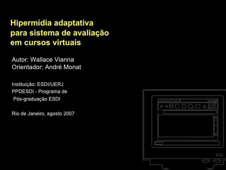 Hipermídia adaptativa para sistema de avaliação em cursos virtuais Autor: Wallace Vianna Orientador: André Monat Instituiç...