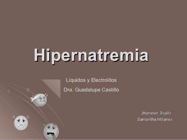 Hipernatremia   Líquidos y Electrolítos   Dra. Guadalupe Castillo                               Jhonatan Trujillo         ...