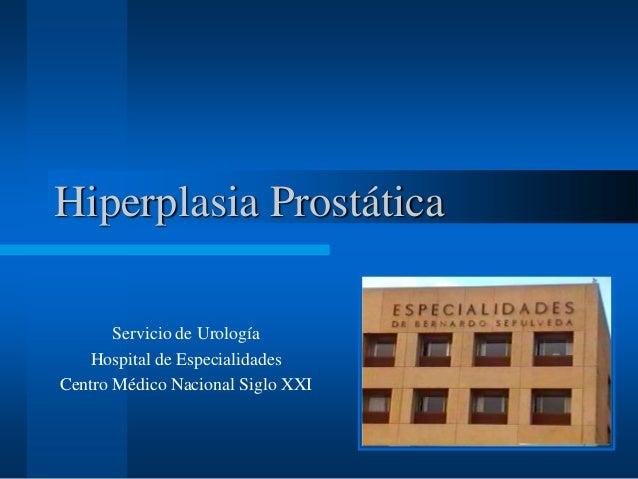 Hiperplasia Prostática Servicio de Urología Hospital de Especialidades Centro Médico Nacional Siglo XXI