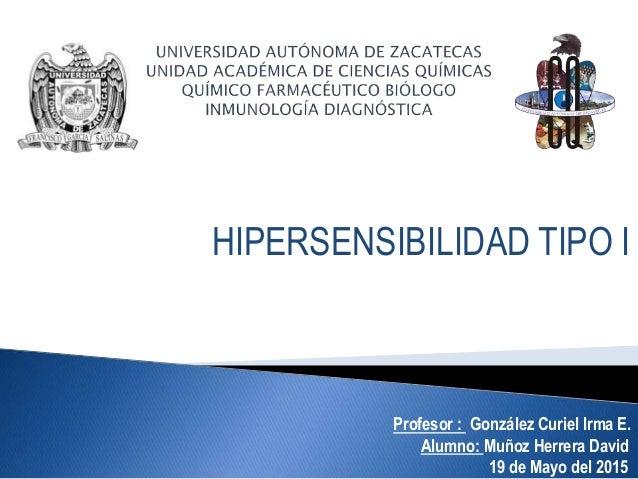 HIPERSENSIBILIDAD TIPO I Profesor : González Curiel Irma E. Alumno: Muñoz Herrera David 19 de Mayo del 2015