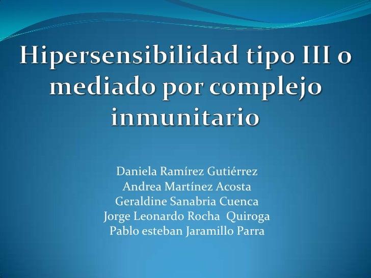 Hipersensibilidad tipo III o mediado por complejo inmunitario<br />Daniela Ramírez Gutiérrez<br />Andrea Martínez Acosta <...