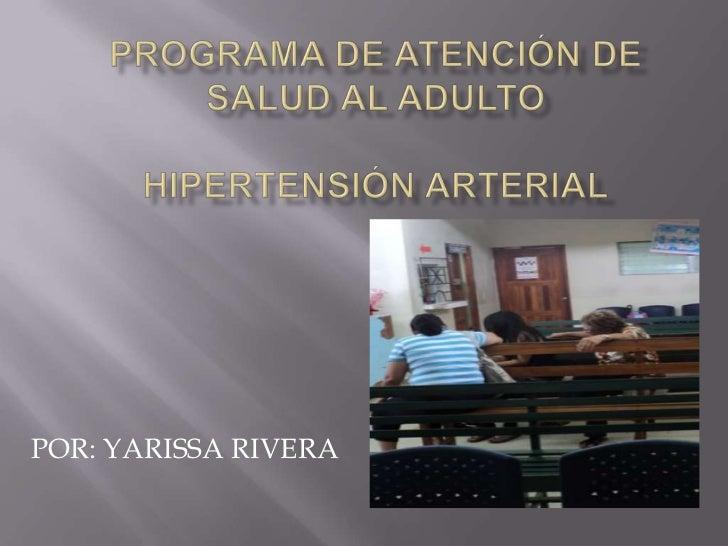 PROGRAMA DE ATENCIÓN DE SALUD AL ADULTO HIPERTENSIÓN ARTERIAL<br />POR: YARISSA RIVERA<br />