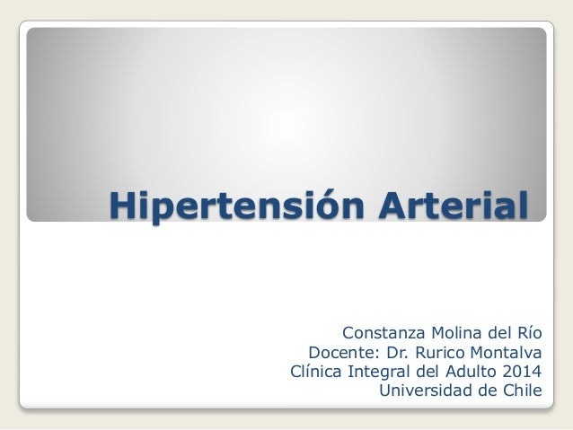 Hipertensión Arterial Constanza Molina del Río Docente: Dr. Rurico Montalva Clínica Integral del Adulto 2014 Universidad d...