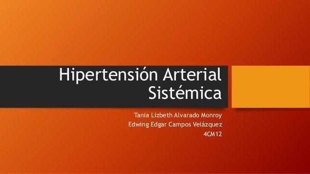 Hipertensión Arterial Sistémica Tania Lizbeth Alvarado Monroy Edwing Edgar Campos Velázquez 4CM12