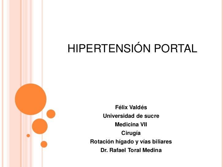HIPERTENSIÓN PORTAL<br />Félix Valdés<br />Universidad de sucre<br />Medicina VII<br />Cirugía<br />Rotación hígado y vías...