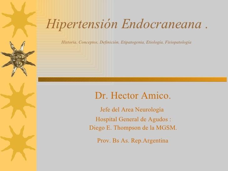 Hipertensión Endocraneana .   Historia, Conceptos, Definición, Etipatogenia, Etiología, Fisiopatología   Dr. Hector Amico....