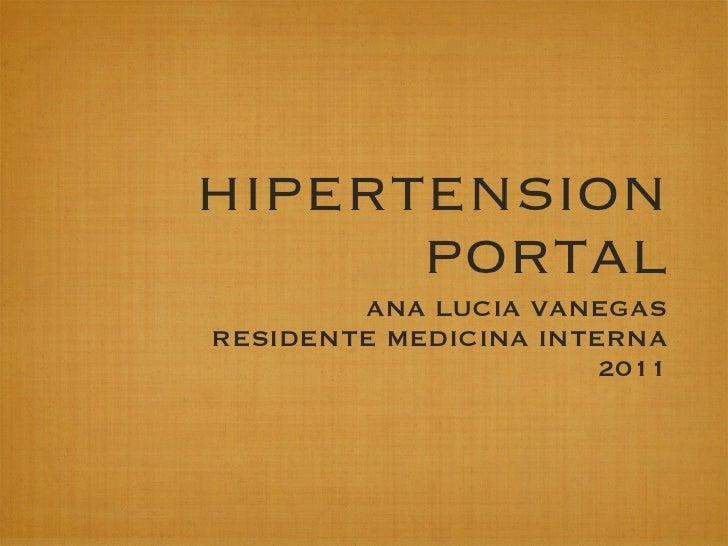 HIPERTENSION      PORTAL        ANA LUCIA VANEGASRESIDENTE MEDICINA INTERNA                       2011