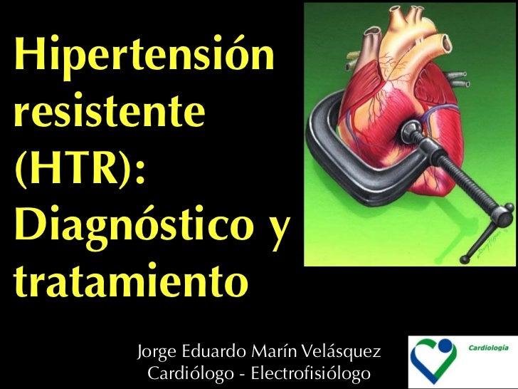 Hipertensión resistente (HTR): Diagnóstico y tratamiento      Jorge Eduardo Marín Velásquez        Cardiólogo - Electrofisi...