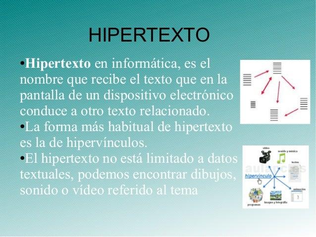 ●Hipertexto en informática, es el nombre que recibe el texto que en la pantalla de un dispositivo electrónico conduce a ot...