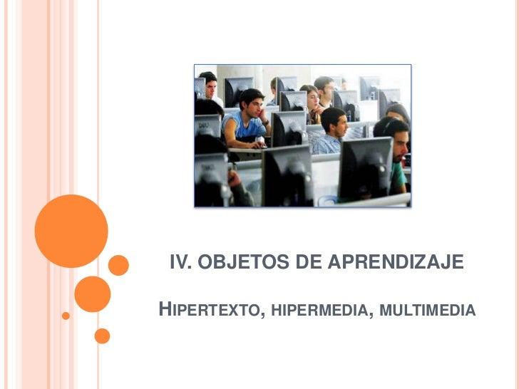 IV. OBJETOS DE APRENDIZAJEHipertexto, hipermedia, multimedia<br />