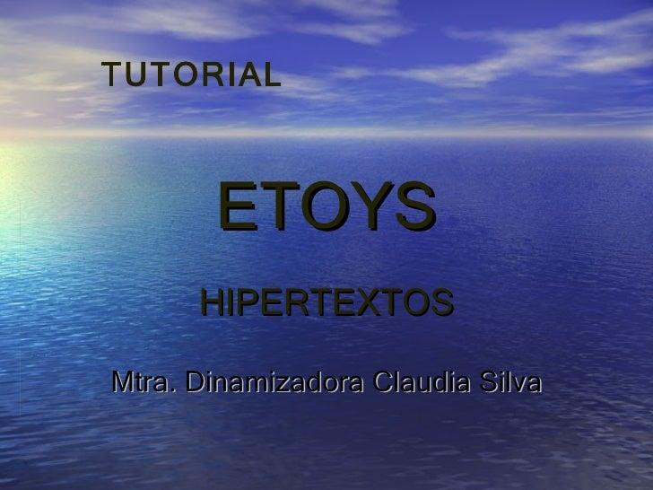 ETOYS HIPERTEXTOS Mtra. Dinamizadora Claudia Silva TUTORIAL
