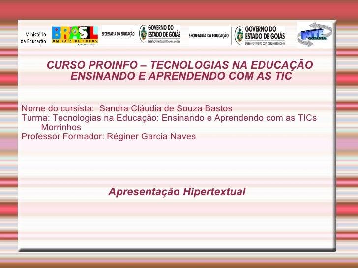 CURSO PROINFO – TECNOLOGIAS NA EDUCAÇÃO  ENSINANDO E APRENDENDO COM AS TIC Nome do cursista:  Sandra Cláudia de Souza Bast...