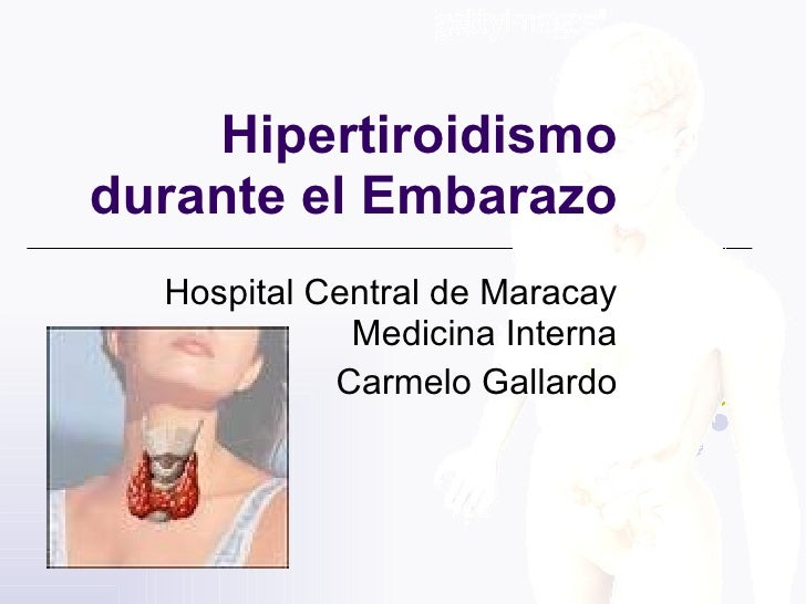 Hipertiroidismo durante el Embarazo   Hospital Central de Maracay              Medicina Interna             Carmelo Gallar...