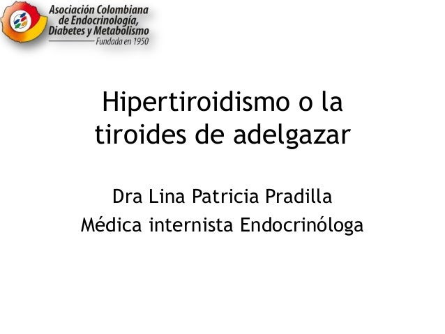 Hipertiroidismo o la tiroides de adelgazar Dra Lina Patricia Pradilla Médica internista Endocrinóloga