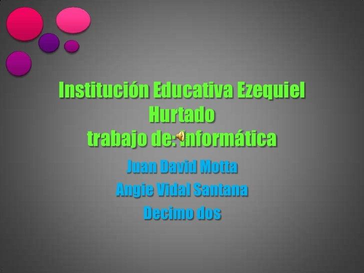 Institución Educativa Ezequiel           Hurtado   trabajo de: Informática       Juan David Motta      Angie Vidal Santana...
