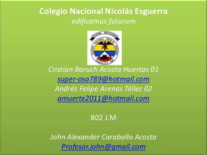Colegio Nacional Nicolás Esguerra         edificamus futurum  Cristian Baruch Acosta Huertas 01     super-osa789@hotmail.c...