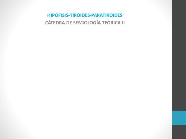 HIPÓFISIS-TIROIDES-PARATIROIDES CÁTEDRA DE SEMIOLOGÍA TEÓRICA II