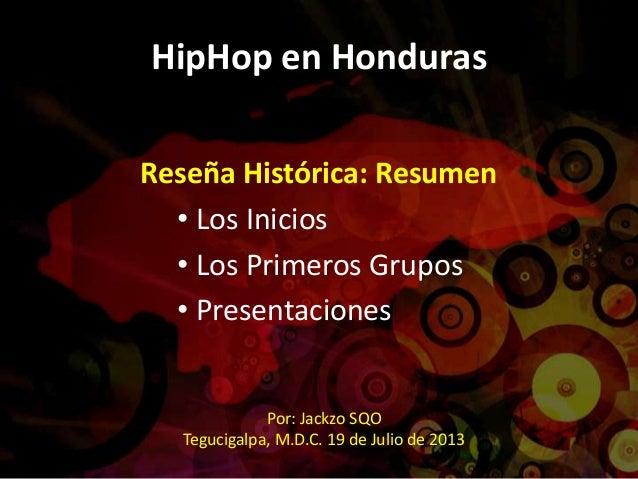 HipHop en Honduras Reseña Histórica: Resumen • Los Inicios • Los Primeros Grupos • Presentaciones Por: Jackzo SQO Teguciga...