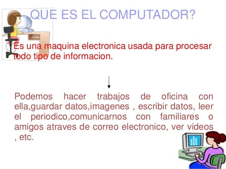 QUE ES EL COMPUTADOR?Es una maquina electronica usada para procesartodo tipo de informacion.Podemos hacer trabajos de ofic...