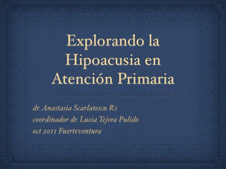 Explorando la        Hipoacusia en      Atención Primariadr. Anastasia Scarlatescu R1coordinador dr. Lucia Tejera Pulidooc...