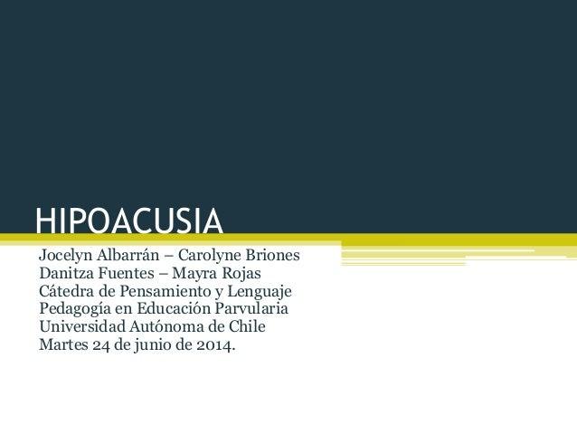 HIPOACUSIA Jocelyn Albarrán – Carolyne Briones Danitza Fuentes – Mayra Rojas Cátedra de Pensamiento y Lenguaje Pedagogía e...