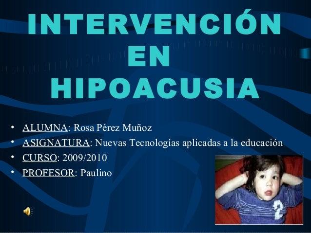 INTERVENCIÓN         EN     HIPOACUSIA•   ALUMNA: Rosa Pérez Muñoz•   ASIGNATURA: Nuevas Tecnologías aplicadas a la educac...