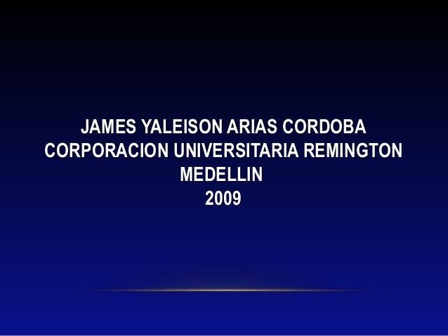 JAMES YALEISON ARIAS CORDOBACORPORACION UNIVERSITARIA REMINGTONMEDELLIN2009