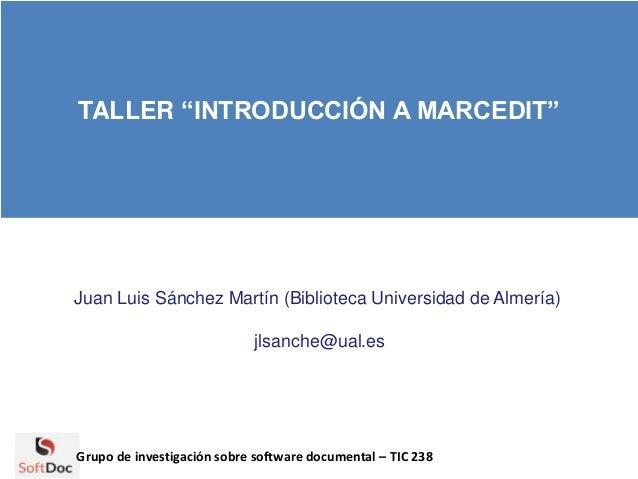 """TALLER """"INTRODUCCIÓN A MARCEDIT"""" Juan Luis Sánchez Martín (Biblioteca Universidad de Almería) jlsanche@ual.es Grupo de inv..."""