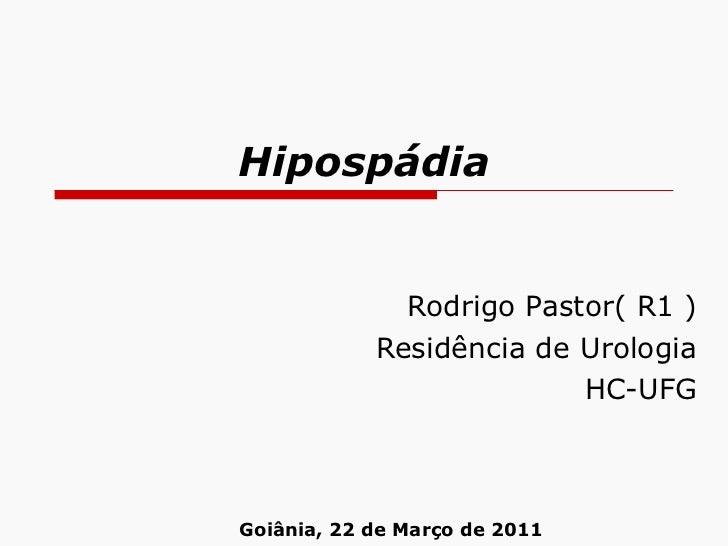 Hipospádia Rodrigo Pastor( R1 ) Residência de Urologia HC-UFG Goiânia, 22 de Março de 2011
