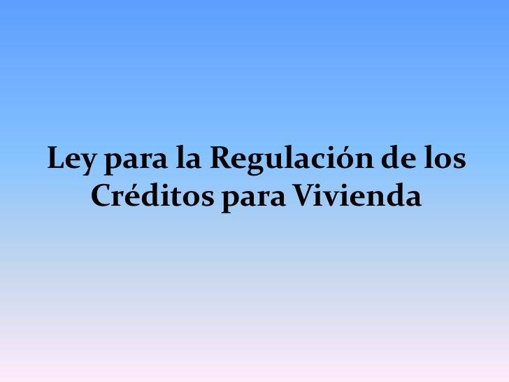 Ley para la Regulación de los   Créditos para Vivienda