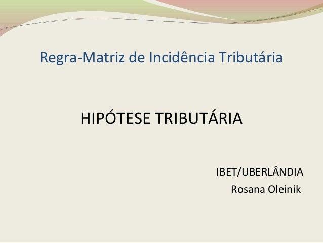 Regra-Matriz de Incidência TributáriaHIPÓTESE TRIBUTÁRIAIBET/UBERLÂNDIARosana Oleinik