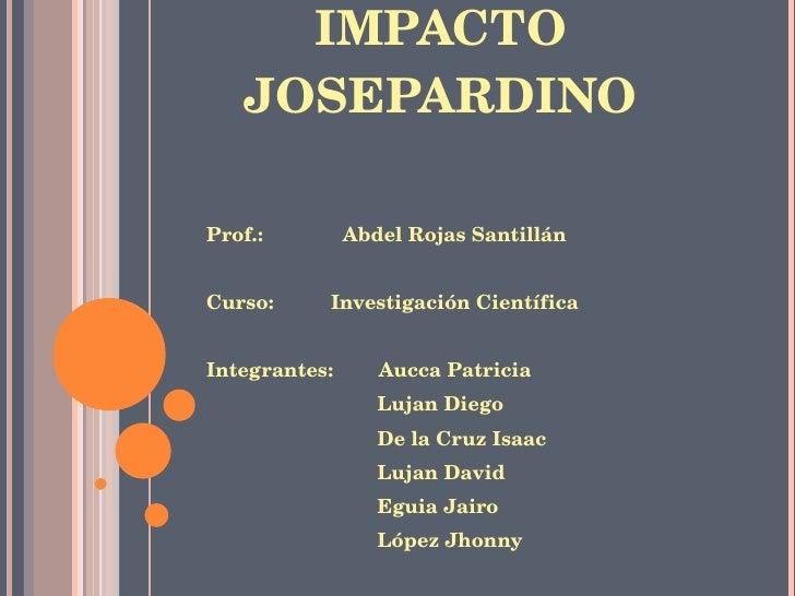 IMPACTO JOSEPARDINO <ul><li>Prof.:  Abdel Rojas Santillán </li></ul><ul><li>Curso:  Investigación Científica </li></ul><ul...