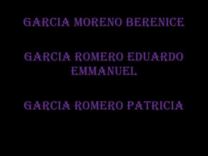 GARCIA MORENO BERENICE GARCIA ROMERO EDUARDO EMMANUEL GARCIA ROMERO PATRICIA