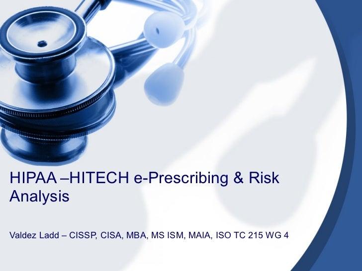 HIPAA –HITECH e-Prescribing & Risk Analysis Valdez Ladd – CISSP, CISA, MBA, MS ISM, MAIA, ISO TC 215 WG 4