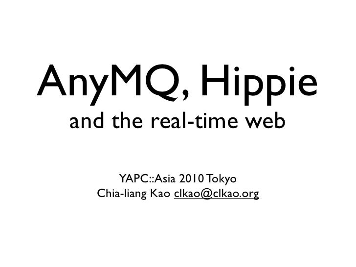 AnyMQ, Hippie  and the real-time web         YAPC::Asia 2010 Tokyo    Chia-liang Kao clkao@clkao.org