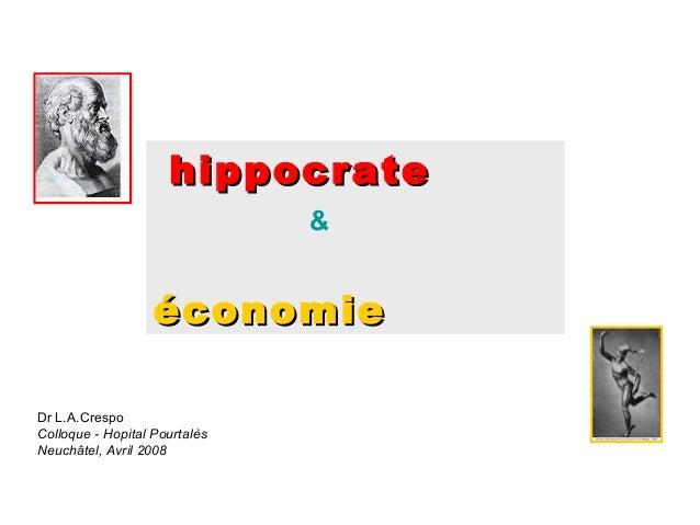 hippocrate &  économie Dr L.A.Crespo Colloque - Hopital Pourtalès Neuchâtel, Avril 2008