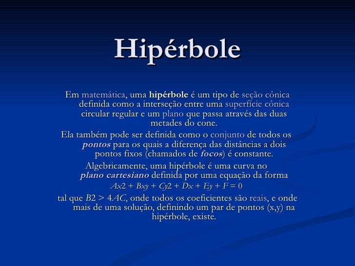 Hipérbole Em  matemática , uma  hipérbole  é um tipo de  seção cônica  definida como a interseção entre uma  superfície cô...