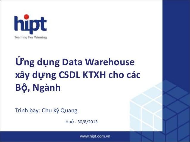 Ứng dụng Data Warehouse xây dựng CSDL KTXH cho các Bộ, Ngành Trình bày: Chu Kỳ Quang Huế - 30/8/2013