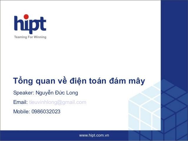 Tổng quan về điện toán đám mây Speaker: Nguyễn Đức Long Email: tieuvinhlong@gmail.com Mobile: 0986032023