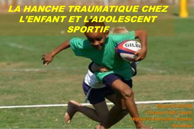 LA HANCHE TRAUMATIQUE CHEZ  L'ENFANT ET L'ADOLESCENT  SPORTIF  Robert ELBAUM  Clinique Edith Cavell,  Hôpital Universitair...