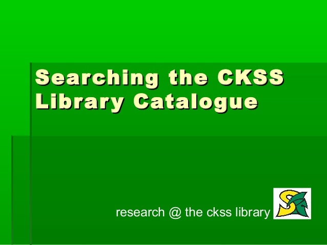 Sear ching the CKSSLibr ar y Catalogue      research @ the ckss library