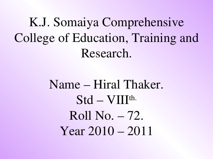 K.J. Somaiya Comprehensive College of Education, Training and Research. Name – Hiral Thaker. Std – VIII th. Roll No. – 72....